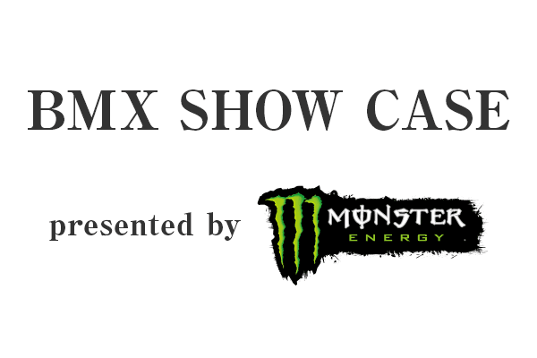 BMX SHOW CASE presented by MONSTER ENERGY
